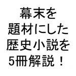 幕末を題材にしたおすすめの歴史小説を5冊解説!